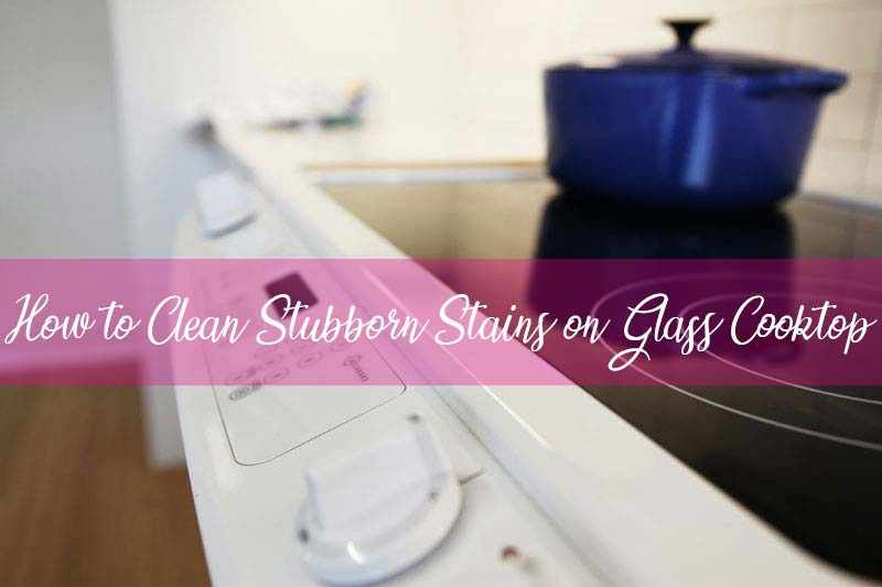 How to Clean Stubborn Stains on Glass Cooktop